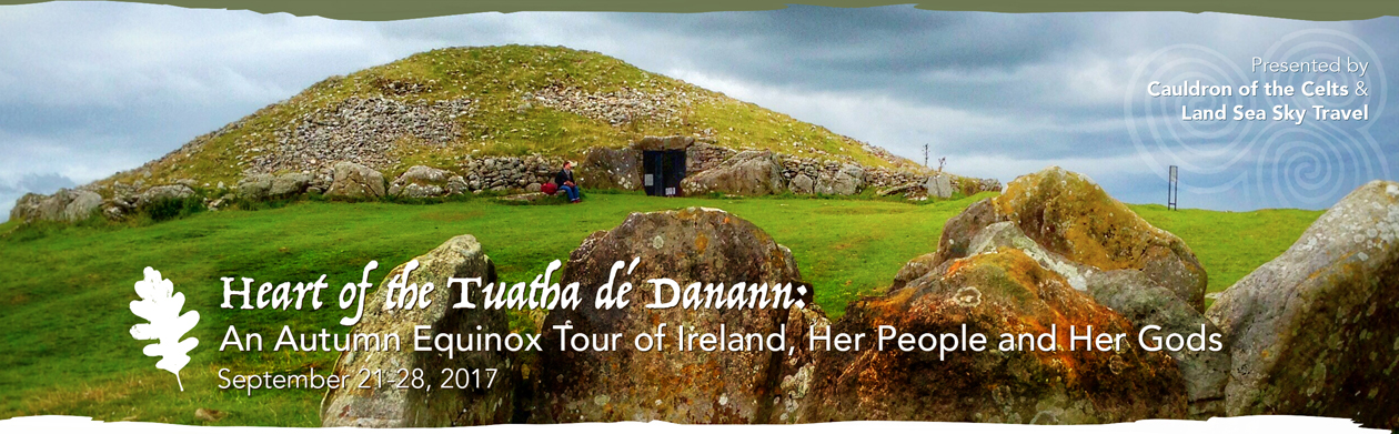 The Cauldron of the Celts and Land Sea Sky Travel present: Heart of the Tuatha dé Danann: An Autumn Equinox Tour of Ireland, Her People and Her Gods; September 21-28, 2017